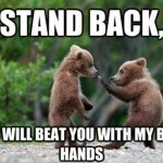 I will beat you with my bear hands
